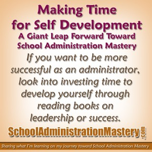Making Time for Self Development – A Giant Leap Forward Toward School Administration Mastery